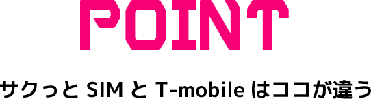 POINT「サクッとSIMとT-mobileはココが違う」